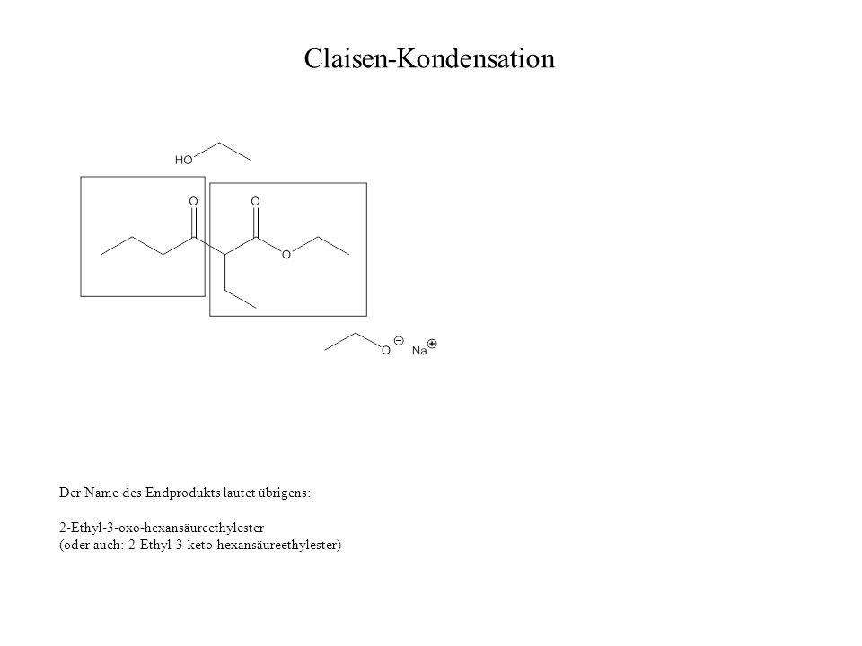 Claisen-Kondensation Der Name des Endprodukts lautet übrigens: 2-Ethyl-3-oxo-hexansäureethylester (oder auch: 2-Ethyl-3-keto-hexansäureethylester)