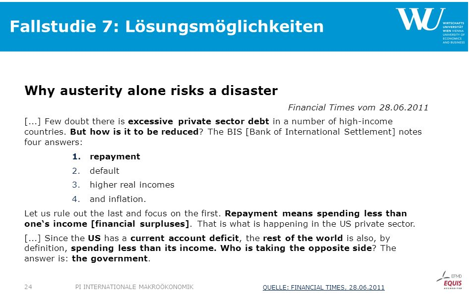 Fallstudie 7: Lösungsmöglichkeiten Why austerity alone risks a disaster Financial Times vom 28.06.2011 [...] Few doubt there is excessive private sect