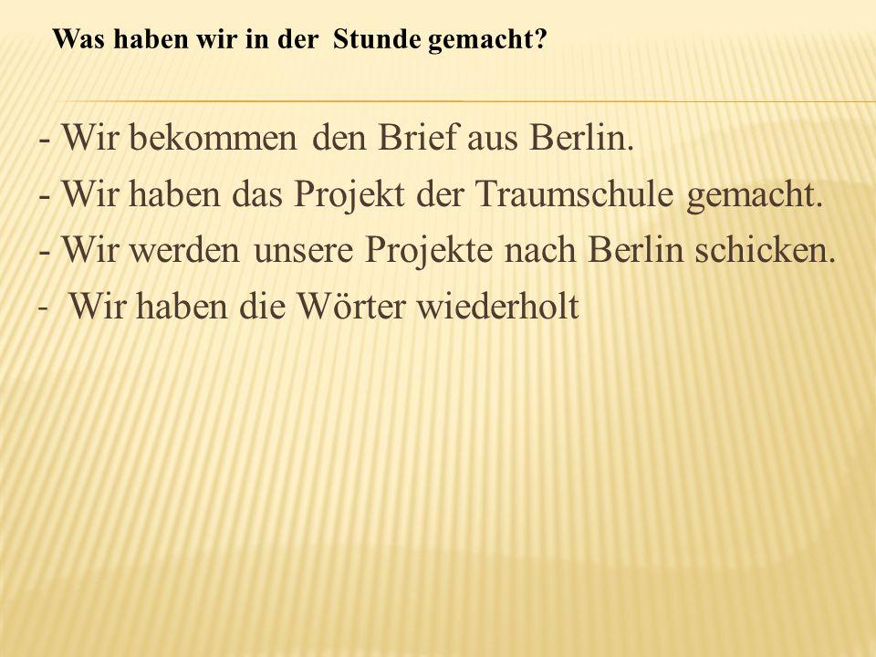 - Wir bekommen den Brief aus Berlin. - Wir haben das Projekt der Traumschule gemacht. - Wir werden unsere Projekte nach Berlin schicken. - Wir haben d