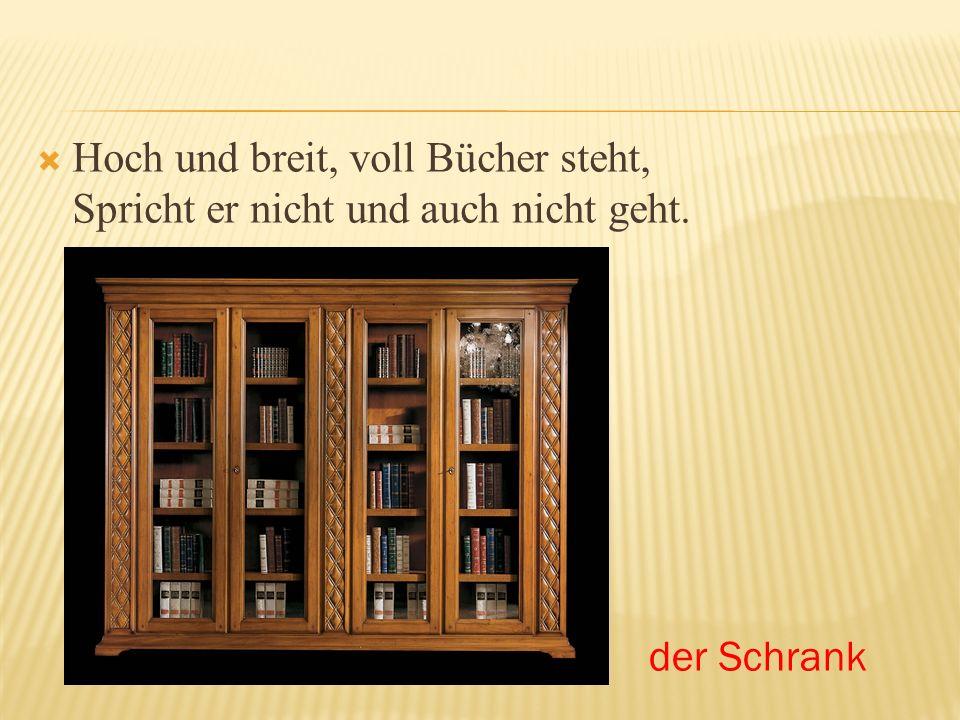 Hoch und breit, voll Bücher steht, Spricht er nicht und auch nicht geht. der Schrank