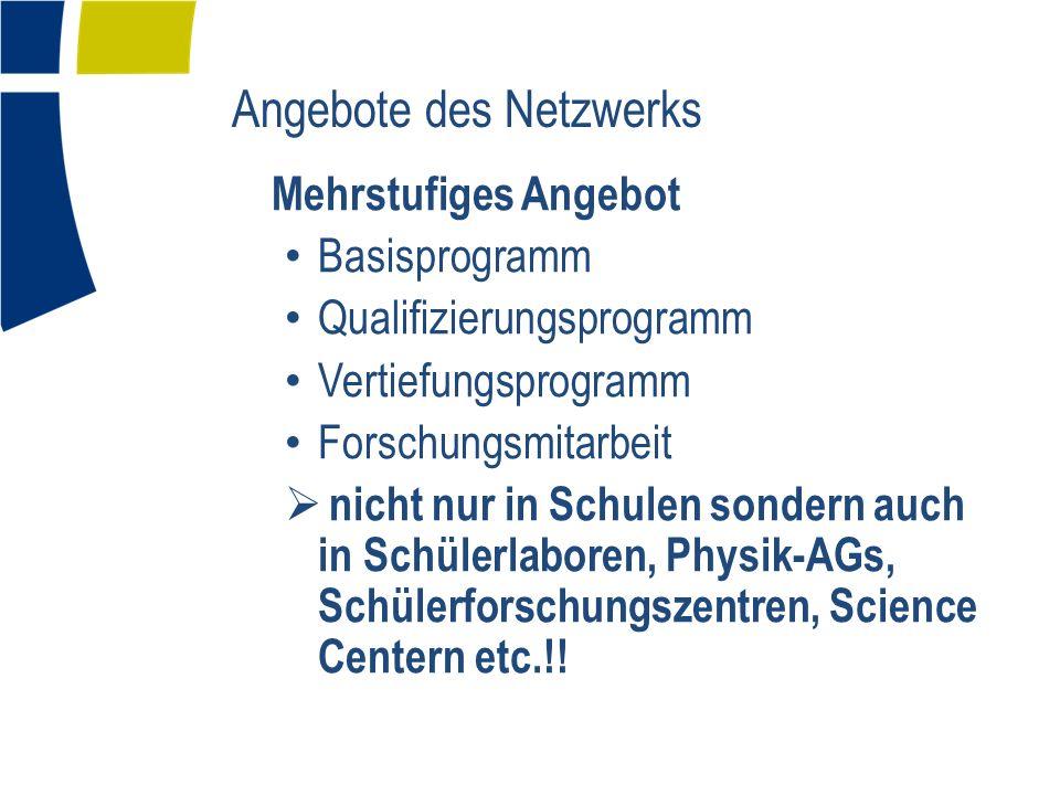 Angebote des Netzwerks Mehrstufiges Angebot Basisprogramm Qualifizierungsprogramm Vertiefungsprogramm Forschungsmitarbeit nicht nur in Schulen sondern auch in Schülerlaboren, Physik-AGs, Schülerforschungszentren, Science Centern etc.!!