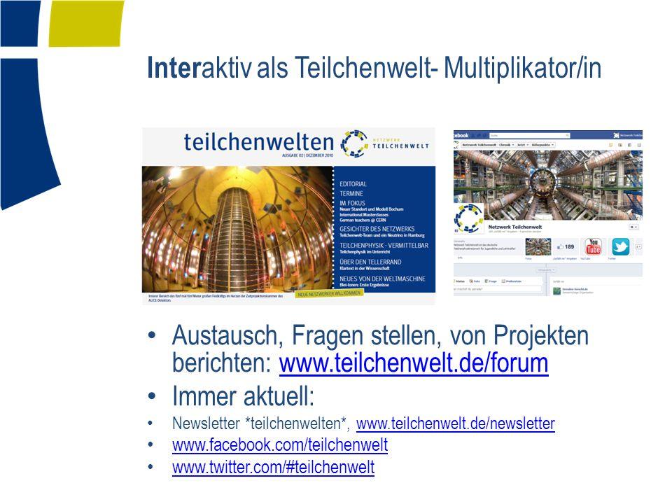 Inter aktiv als Teilchenwelt- Multiplikator/in Austausch, Fragen stellen, von Projekten berichten: www.teilchenwelt.de/forumwww.teilchenwelt.de/forum Immer aktuell: Newsletter *teilchenwelten*, www.teilchenwelt.de/newsletterwww.teilchenwelt.de/newsletter www.facebook.com/teilchenwelt www.twitter.com/#teilchenwelt