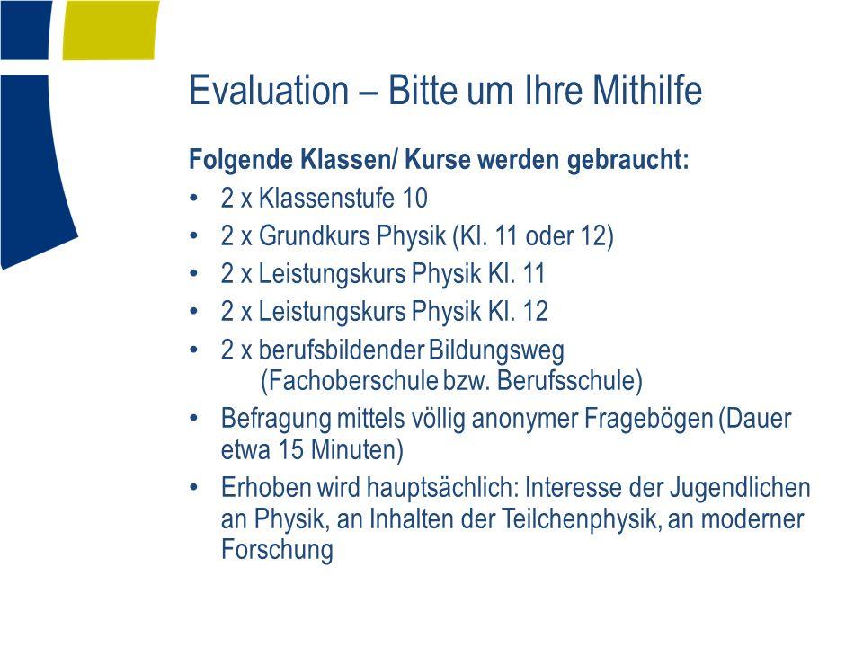 Evaluation – Bitte um Ihre Mithilfe Folgende Klassen/ Kurse werden gebraucht: 2 x Klassenstufe 10 2 x Grundkurs Physik (Kl.