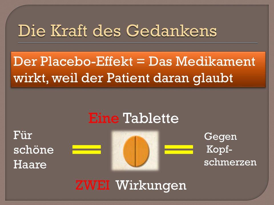Eine Tablette ZWEI Wirkungen Für schöne Haare Gegen Kopf- schmerzen Der Placebo-Effekt = Das Medikament wirkt, weil der Patient daran glaubt