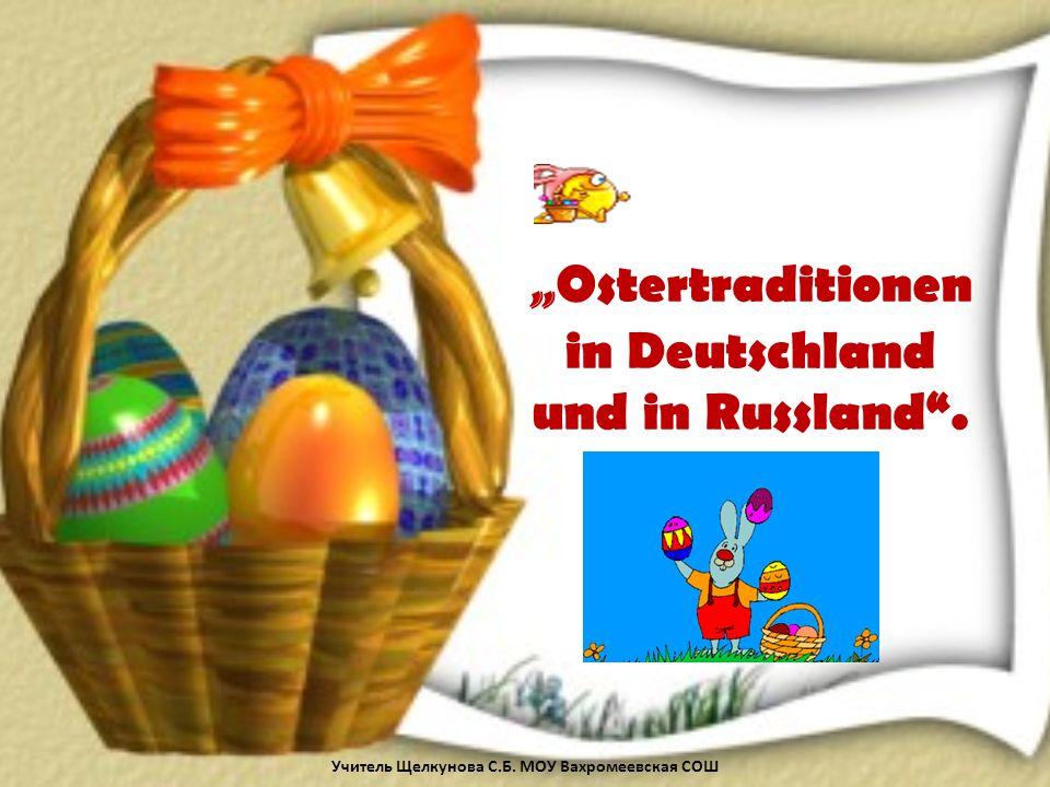 Ostertraditionen in Deutschland und in Russland. Учитель Щелкунова С.Б. МОУ Вахромеевская СОШ