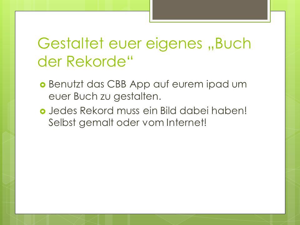 Gestaltet euer eigenes Buch der Rekorde Benutzt das CBB App auf eurem ipad um euer Buch zu gestalten.