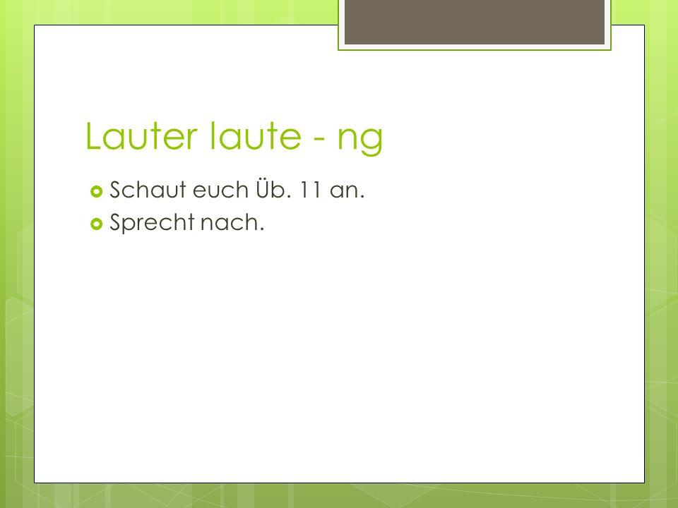Lauter laute - ng Schaut euch Üb. 11 an. Sprecht nach.