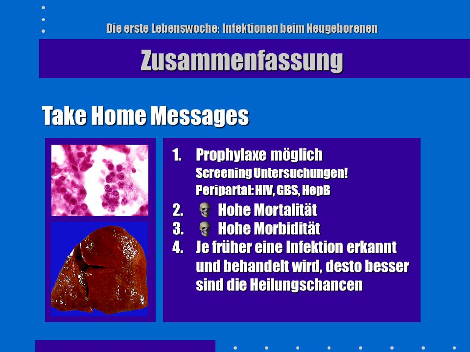Die erste Lebenswoche: Infektionen beim Neugeborenen Zusammenfassung Take Home Messages 1.Prophylaxe möglich Screening Untersuchungen! Peripartal: HIV