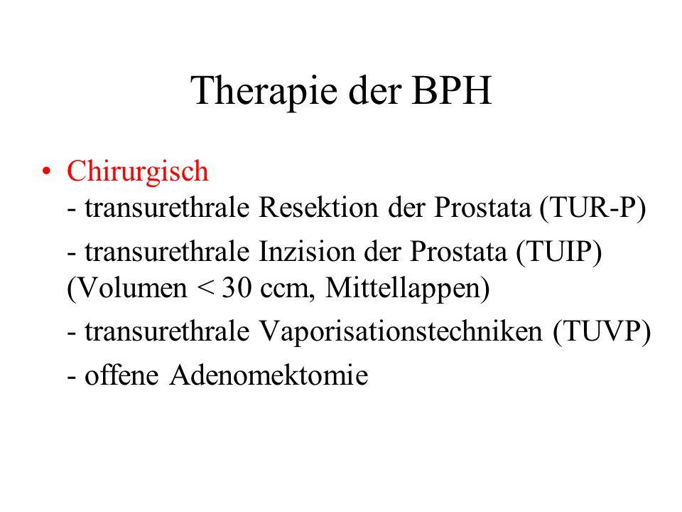 Therapie der BPH Chirurgisch - transurethrale Resektion der Prostata (TUR-P) - transurethrale Inzision der Prostata (TUIP) (Volumen < 30 ccm, Mittellappen) - transurethrale Vaporisationstechniken (TUVP) - offene Adenomektomie