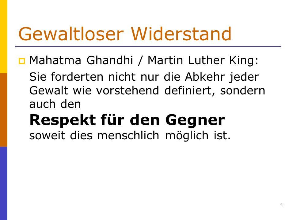 55 Gewaltloser Widerstand Mahatma Gandhi / Martin Luther King: Ein Akt der Gewalt ist darauf ausgerichtet, einen Gegner physisch zu schädigen (töten, verwunden, Infrastruktur zerstören) oder emotional durch Beleidigungen und Erniedrigungen (Abfälligkeiten, Provokationen, rüde Gesten) zu verletzen.