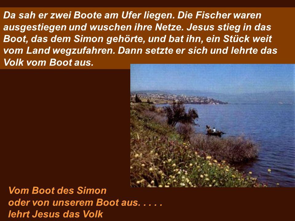 Da sah er zwei Boote am Ufer liegen. Die Fischer waren ausgestiegen und wuschen ihre Netze. Jesus stieg in das Boot, das dem Simon gehörte, und bat ih