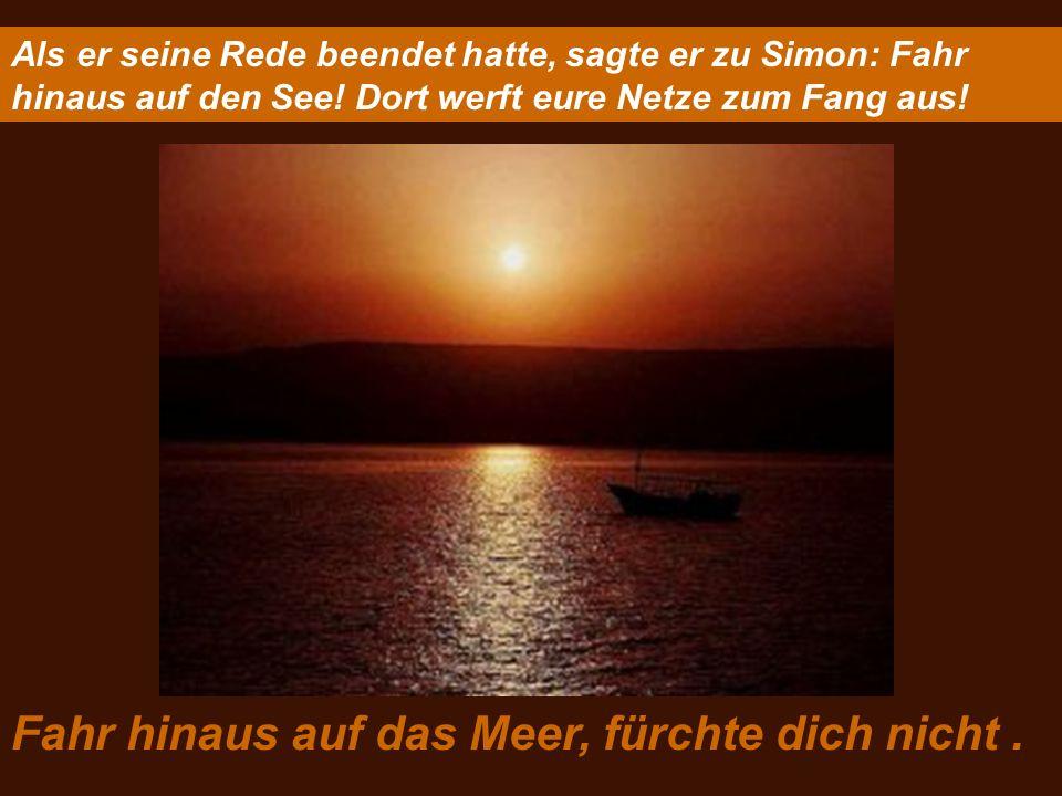 Als er seine Rede beendet hatte, sagte er zu Simon: Fahr hinaus auf den See! Dort werft eure Netze zum Fang aus! Fahr hinaus auf das Meer, fürchte dic