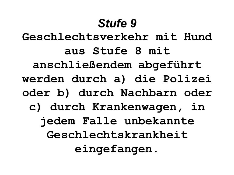 Stufe 9 Geschlechtsverkehr mit Hund aus Stufe 8 mit anschließendem abgeführt werden durch a) die Polizei oder b) durch Nachbarn oder c) durch Krankenwagen, in jedem Falle unbekannte Geschlechtskrankheit eingefangen.