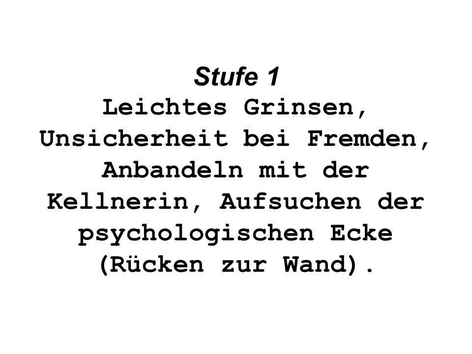 Stufe 1 Leichtes Grinsen, Unsicherheit bei Fremden, Anbandeln mit der Kellnerin, Aufsuchen der psychologischen Ecke (Rücken zur Wand).