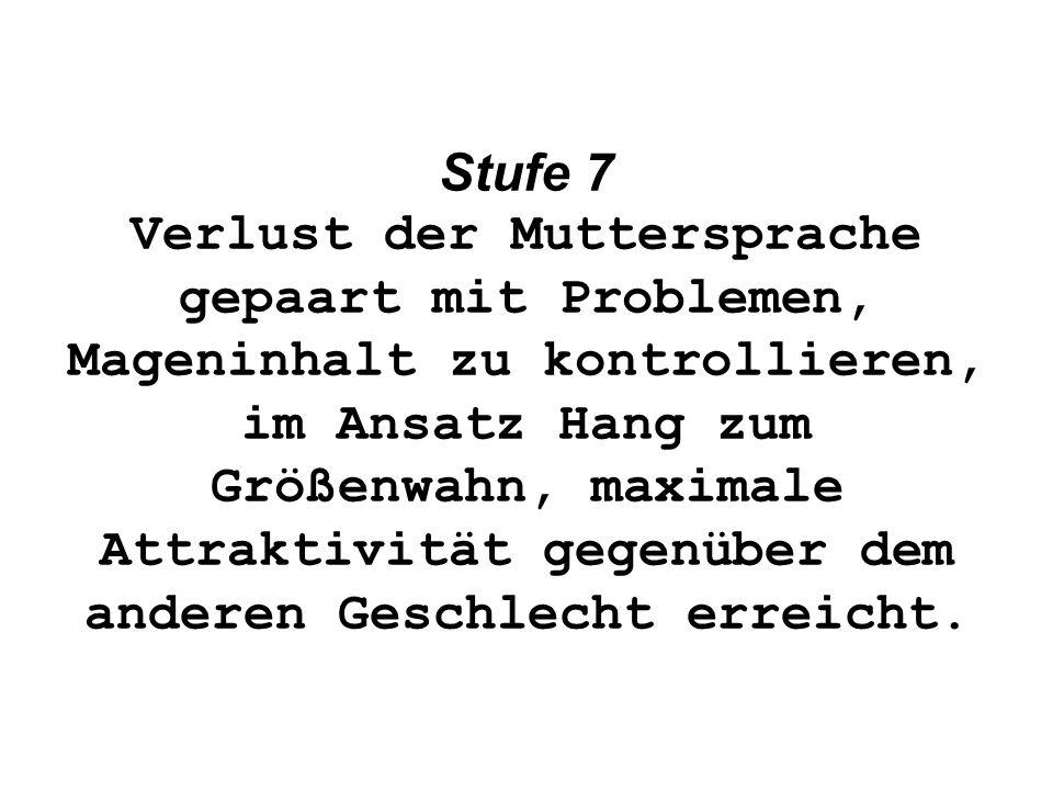 Stufe 7 Verlust der Muttersprache gepaart mit Problemen, Mageninhalt zu kontrollieren, im Ansatz Hang zum Größenwahn, maximale Attraktivität gegenüber