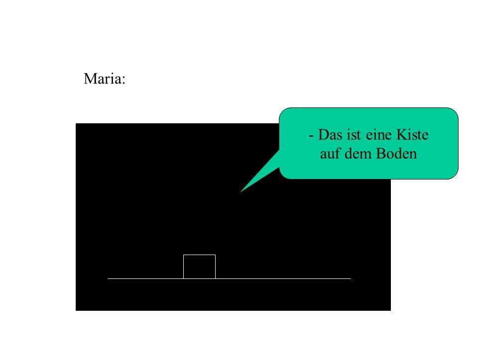- Das ist eine Kiste auf dem Boden Maria: