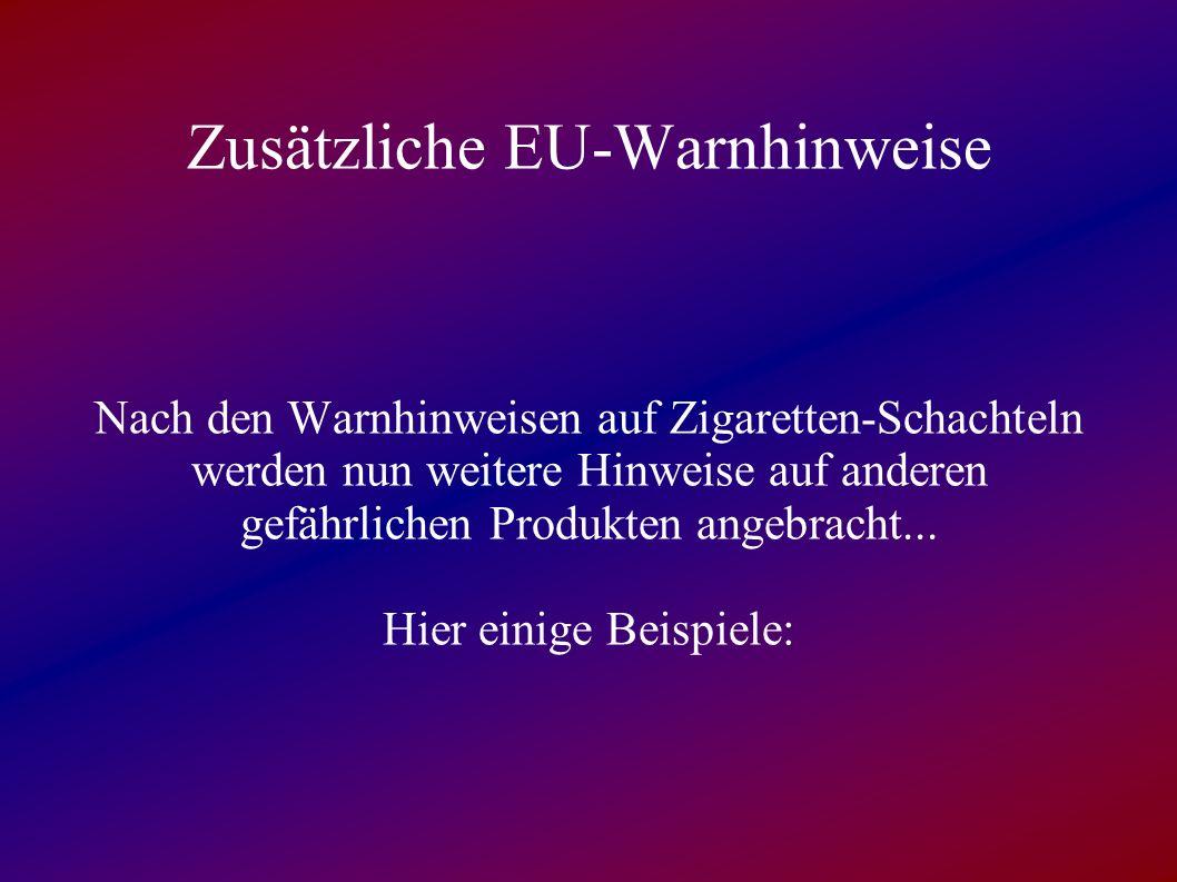 Zusätzliche EU-Warnhinweise Nach den Warnhinweisen auf Zigaretten-Schachteln werden nun weitere Hinweise auf anderen gefährlichen Produkten angebracht