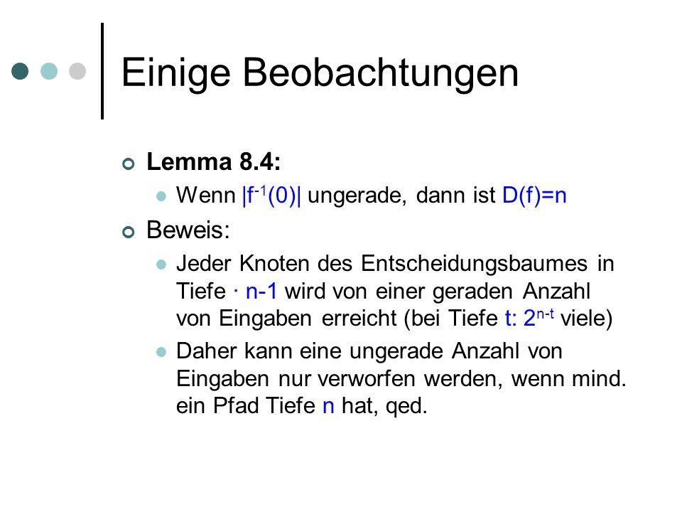 Einige Beobachtungen Lemma 8.4: Wenn |f -1 (0)| ungerade, dann ist D(f)=n Beweis: Jeder Knoten des Entscheidungsbaumes in Tiefe · n-1 wird von einer g