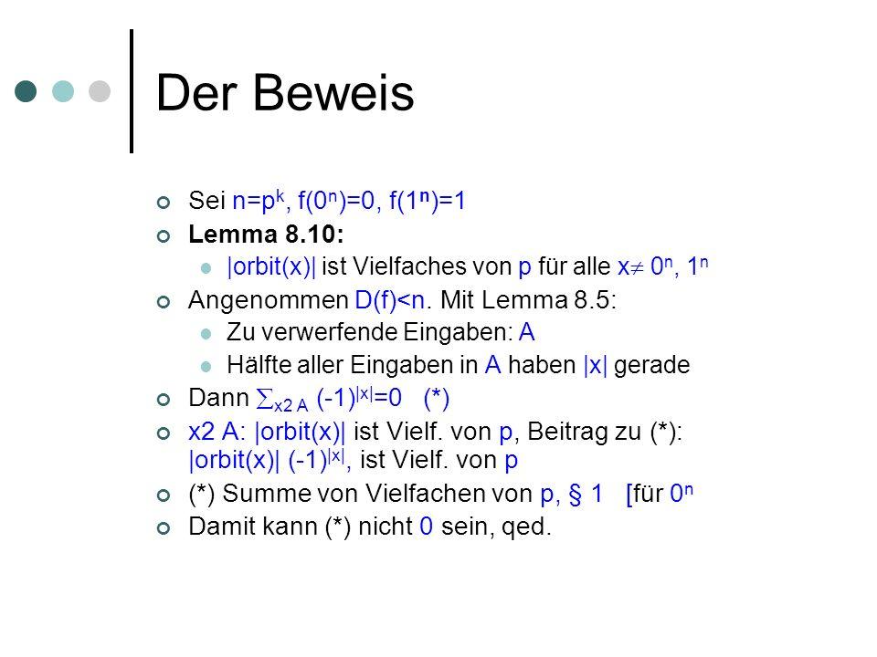 Der Beweis Sei n=p k, f(0 n )=0, f(1 n )=1 Lemma 8.10: |orbit(x)| ist Vielfaches von p für alle x 0 n, 1 n Angenommen D(f)<n.
