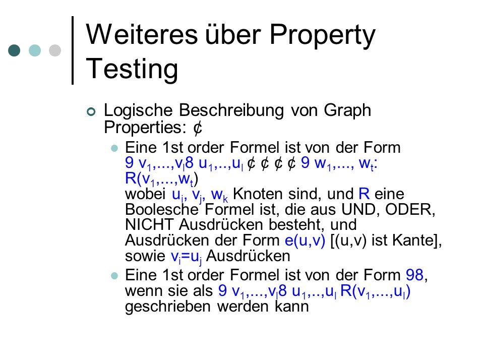 Weiteres über Property Testing Logische Beschreibung von Graph Properties: ¢ Eine 1st order Formel ist von der Form 9 v 1,...,v l 8 u 1,..,u l ¢ ¢ ¢ ¢ 9 w 1,..., w t : R(v 1,...,w t ) wobei u i, v j, w k Knoten sind, und R eine Boolesche Formel ist, die aus UND, ODER, NICHT Ausdrücken besteht, und Ausdrücken der Form e(u,v) [(u,v) ist Kante], sowie v i =u j Ausdrücken Eine 1st order Formel ist von der Form 98, wenn sie als 9 v 1,...,v l 8 u 1,..,u l R(v 1,...,u l ) geschrieben werden kann