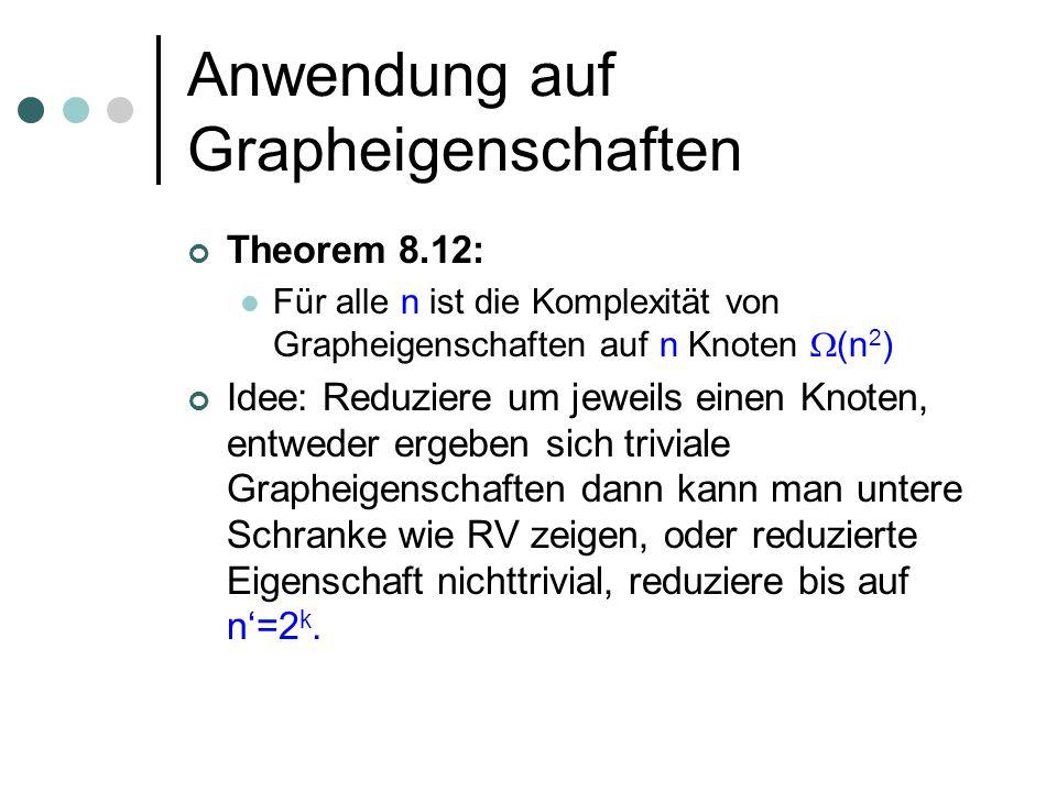 Anwendung auf Grapheigenschaften Theorem 8.12: Für alle n ist die Komplexität von Grapheigenschaften auf n Knoten (n 2 ) Idee: Reduziere um jeweils einen Knoten, entweder ergeben sich triviale Grapheigenschaften dann kann man untere Schranke wie RV zeigen, oder reduzierte Eigenschaft nichttrivial, reduziere bis auf n=2 k.