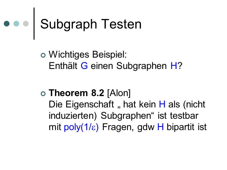 Subgraph Testen Wichtiges Beispiel: Enthält G einen Subgraphen H? Theorem 8.2 [Alon] Die Eigenschaft hat kein H als (nicht induzierten) Subgraphen ist