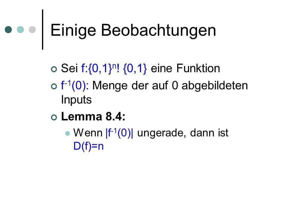 Einige Beobachtungen Lemma 8.4: Wenn |f -1 (0)| ungerade, dann ist D(f)=n Beweis: Jeder Knoten des Entscheidungsbaumes in Tiefe · n-1 wird von einer geraden Anzahl von Eingaben erreicht (bei Tiefe t: 2 n-t viele) Daher kann eine ungerade Anzahl von Eingaben nur verworfen werden, wenn mind.