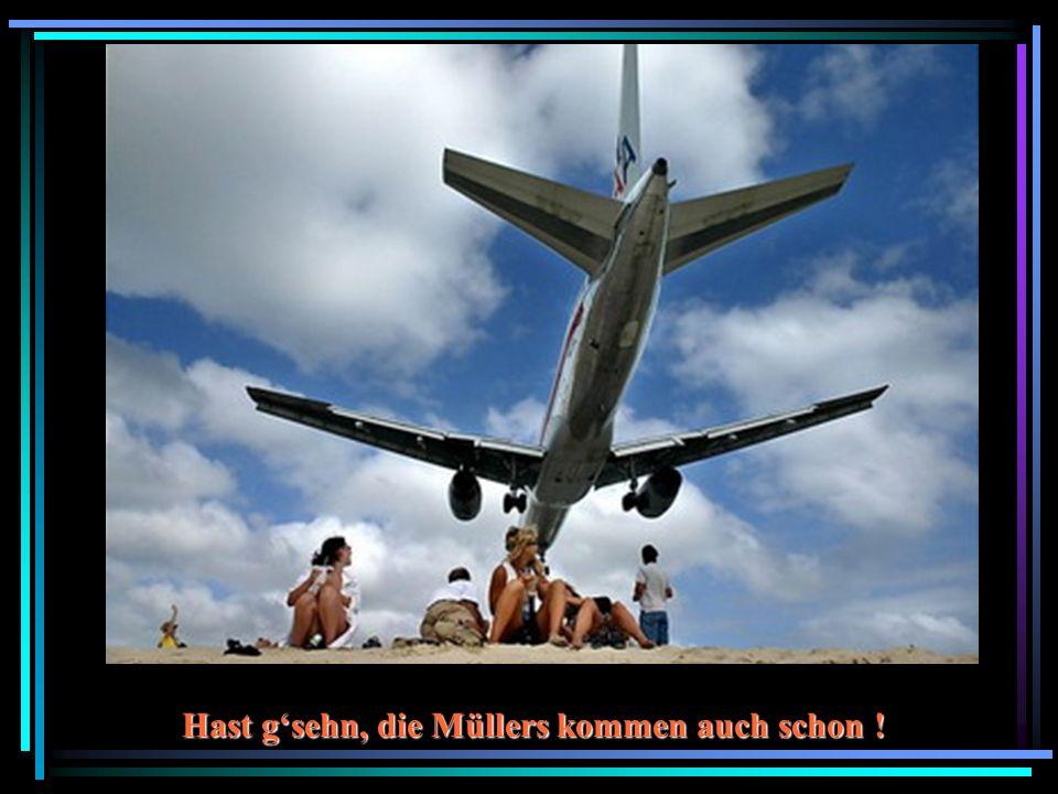 Hast gsehn, die Müllers kommen auch schon !