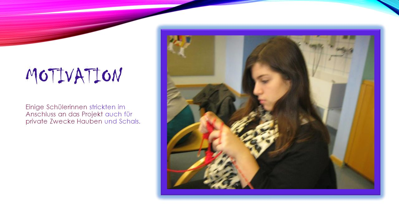 MOTIVATION Einige Schülerinnen strickten im Anschluss an das Projekt auch für private Zwecke Hauben und Schals.