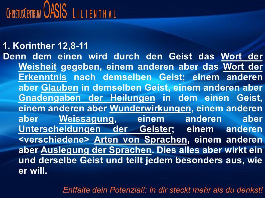 1. Korinther 12,8-11 Denn dem einen wird durch den Geist das Wort der Weisheit gegeben, einem anderen aber das Wort der Erkenntnis nach demselben Geis