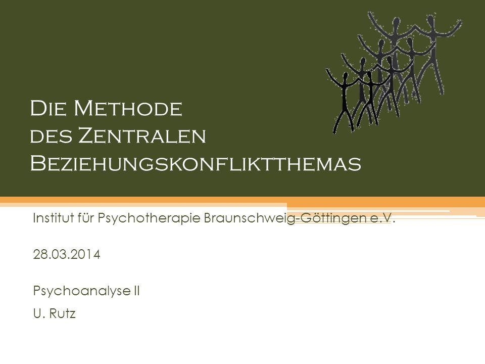 Die Methode des Zentralen Beziehungskonfliktthemas Institut für Psychotherapie Braunschweig-Göttingen e.V. 28.03.2014 Psychoanalyse II U. Rutz