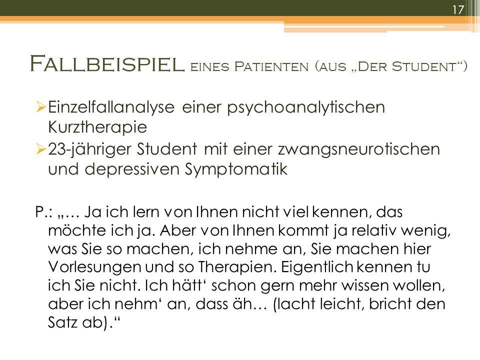Fallbeispiel eines Patienten (aus Der Student) Einzelfallanalyse einer psychoanalytischen Kurztherapie 23-jähriger Student mit einer zwangsneurotischen und depressiven Symptomatik P.: … Ja ich lern von Ihnen nicht viel kennen, das möchte ich ja.
