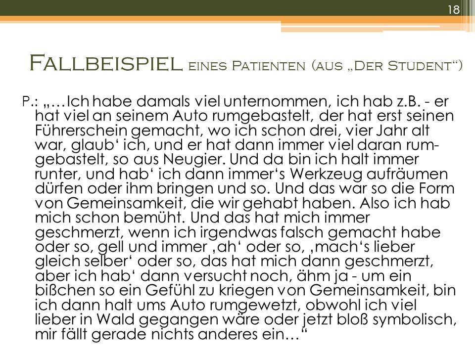 Fallbeispiel eines Patienten (aus Der Student) P.: …Ich habe damals viel unternommen, ich hab z.B. - er hat viel an seinem Auto rumgebastelt, der hat