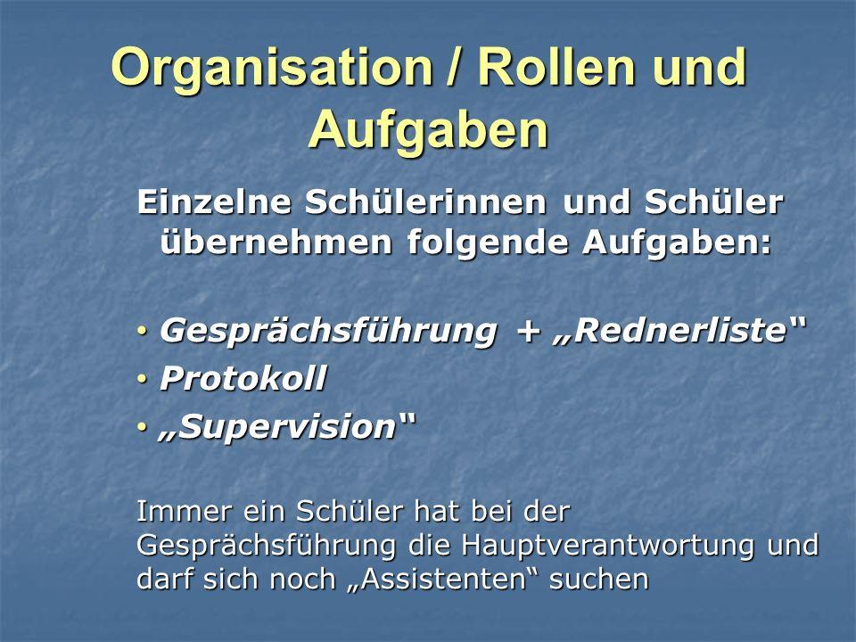Organisation / Rollen und Aufgaben Einzelne Schülerinnen und Schüler übernehmen folgende Aufgaben: Gesprächsführung + Rednerliste Gesprächsführung + R