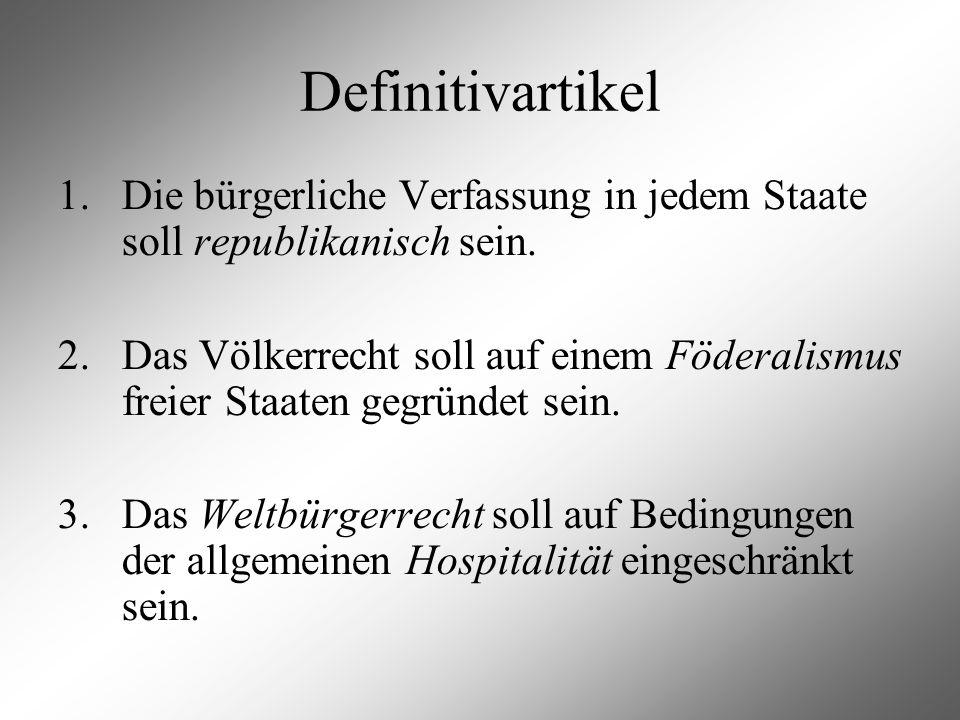 Definitivartikel 1. Die bürgerliche Verfassung in jedem Staate soll republikanisch sein. 2. Das Völkerrecht soll auf einem Föderalismus freier Staaten