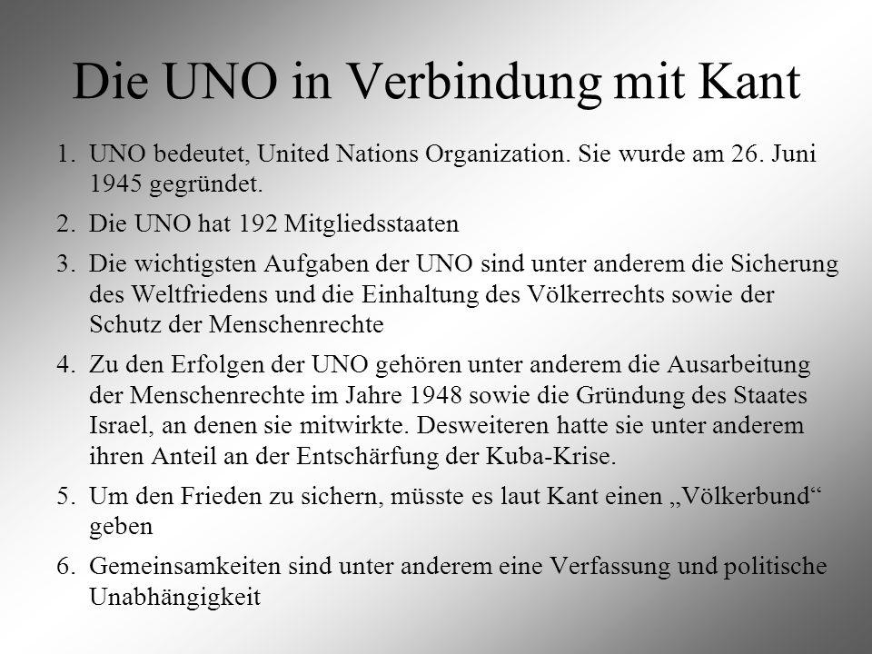 Die UNO in Verbindung mit Kant 1.UNO bedeutet, United Nations Organization. Sie wurde am 26. Juni 1945 gegründet. 2.Die UNO hat 192 Mitgliedsstaaten 3
