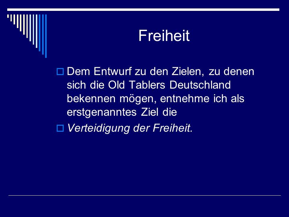 Freiheit Dem Entwurf zu den Zielen, zu denen sich die Old Tablers Deutschland bekennen mögen, entnehme ich als erstgenanntes Ziel die Verteidigung der