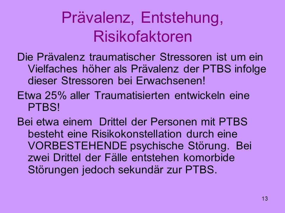 13 Prävalenz, Entstehung, Risikofaktoren Die Prävalenz traumatischer Stressoren ist um ein Vielfaches höher als Prävalenz der PTBS infolge dieser Stre