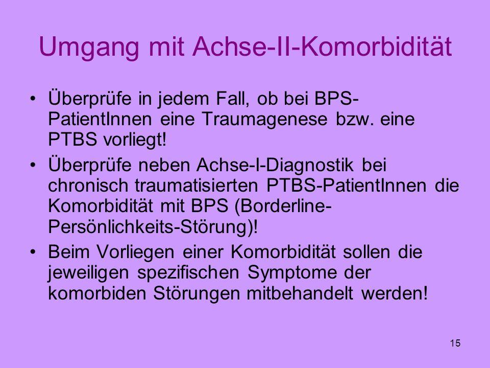 15 Umgang mit Achse-II-Komorbidität Überprüfe in jedem Fall, ob bei BPS- PatientInnen eine Traumagenese bzw. eine PTBS vorliegt! Überprüfe neben Achse