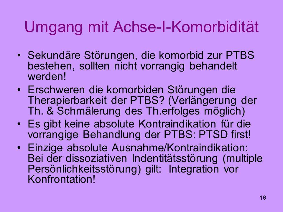 16 Umgang mit Achse-I-Komorbidität Sekundäre Störungen, die komorbid zur PTBS bestehen, sollten nicht vorrangig behandelt werden! Erschweren die komor