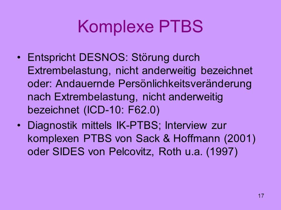 17 Komplexe PTBS Entspricht DESNOS: Störung durch Extrembelastung, nicht anderweitig bezeichnet oder: Andauernde Persönlichkeitsveränderung nach Extre