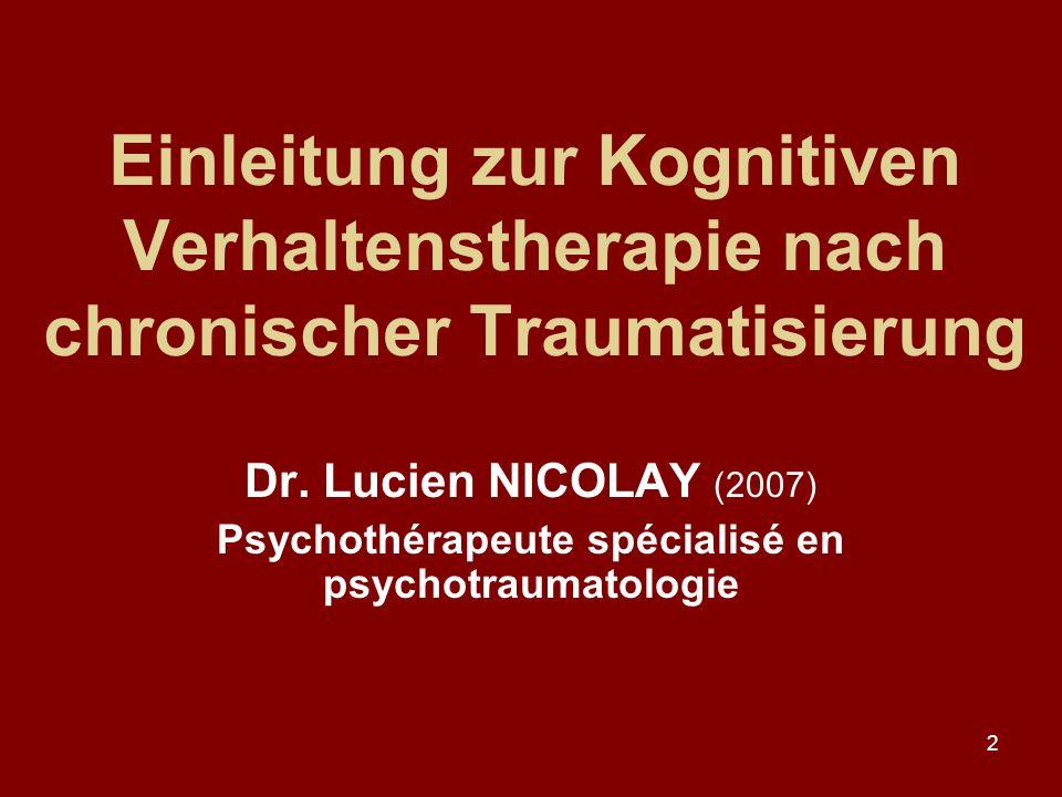 2 Einleitung zur Kognitiven Verhaltenstherapie nach chronischer Traumatisierung Dr. Lucien NICOLAY (2007) Psychothérapeute spécialisé en psychotraumat