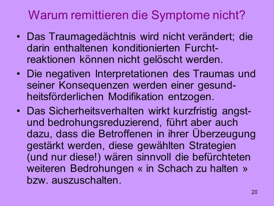 20 Warum remittieren die Symptome nicht? Das Traumagedächtnis wird nicht verändert; die darin enthaltenen konditionierten Furcht- reaktionen können ni