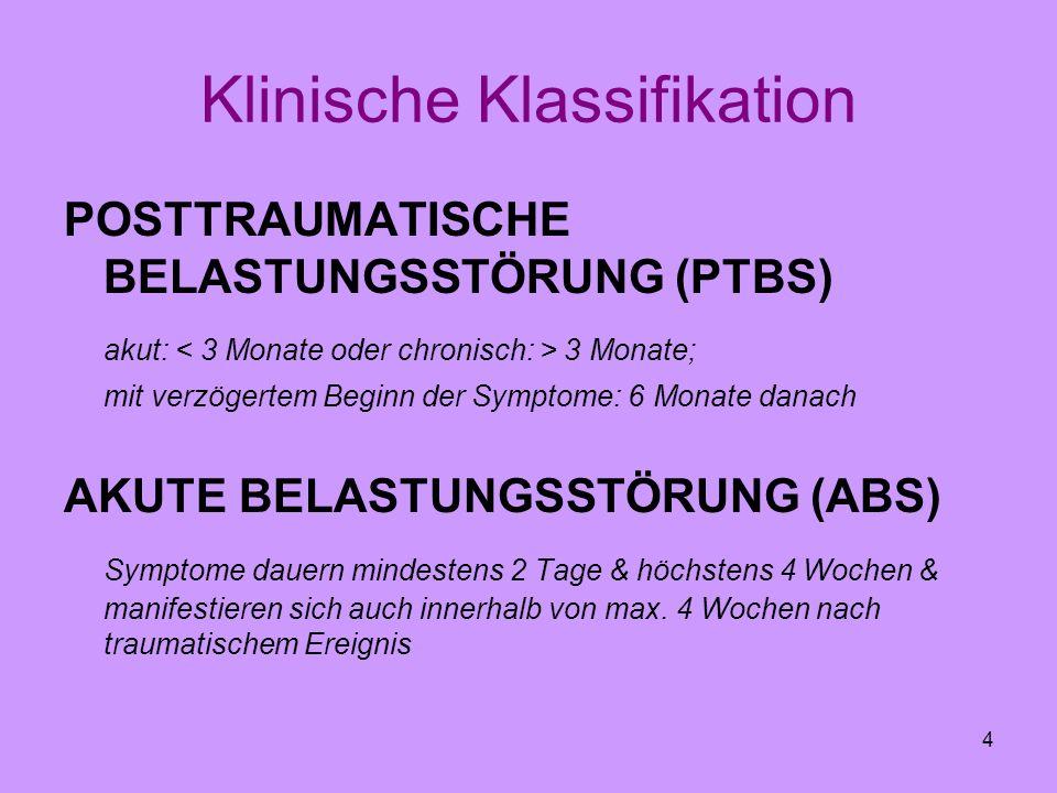 4 Klinische Klassifikation POSTTRAUMATISCHE BELASTUNGSSTÖRUNG (PTBS) akut: 3 Monate; mit verzögertem Beginn der Symptome: 6 Monate danach AKUTE BELAST