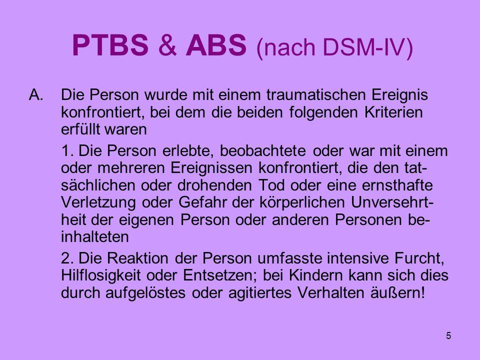 5 PTBS & ABS (nach DSM-IV) A.Die Person wurde mit einem traumatischen Ereignis konfrontiert, bei dem die beiden folgenden Kriterien erfüllt waren 1. D