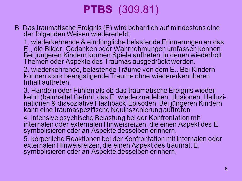 6 PTBS (309.81) B. Das traumatische Ereignis (E) wird beharrlich auf mindestens eine der folgenden Weisen wiedererlebt: 1. wiederkehrende & eindringli