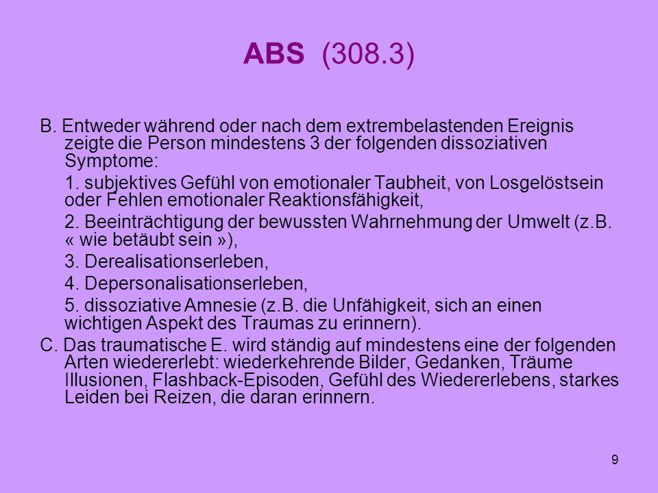 9 ABS (308.3) B. Entweder während oder nach dem extrembelastenden Ereignis zeigte die Person mindestens 3 der folgenden dissoziativen Symptome: 1. sub