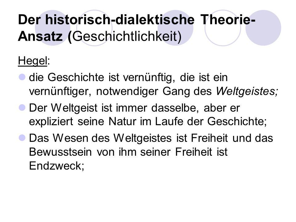 Der historisch-dialektische Theorie- Ansatz (Geschichtlichkeit) Hegel: die Geschichte ist vernünftig, die ist ein vernünftiger, notwendiger Gang des W