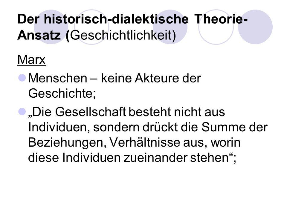 Der historisch-dialektische Theorie- Ansatz (Geschichtlichkeit) Marx Menschen – keine Akteure der Geschichte; Die Gesellschaft besteht nicht aus Indiv