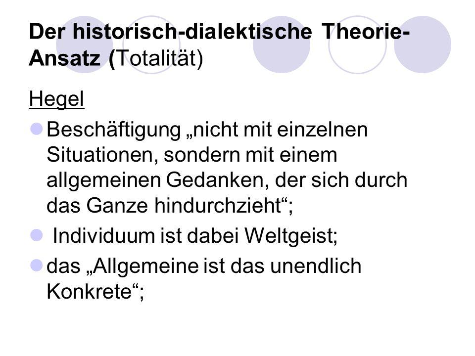 Der historisch-dialektische Theorie- Ansatz (Totalität) Hegel Beschäftigung nicht mit einzelnen Situationen, sondern mit einem allgemeinen Gedanken, d